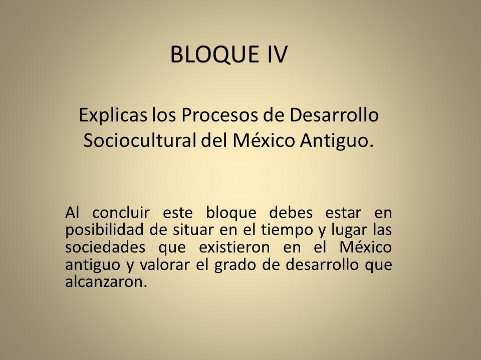 BLOQUE IV Explicas los Procesos de Desarrollo Sociocultural del México Antiguo. Al concluir este bloque debes estar en posibilidad de situar en el tie