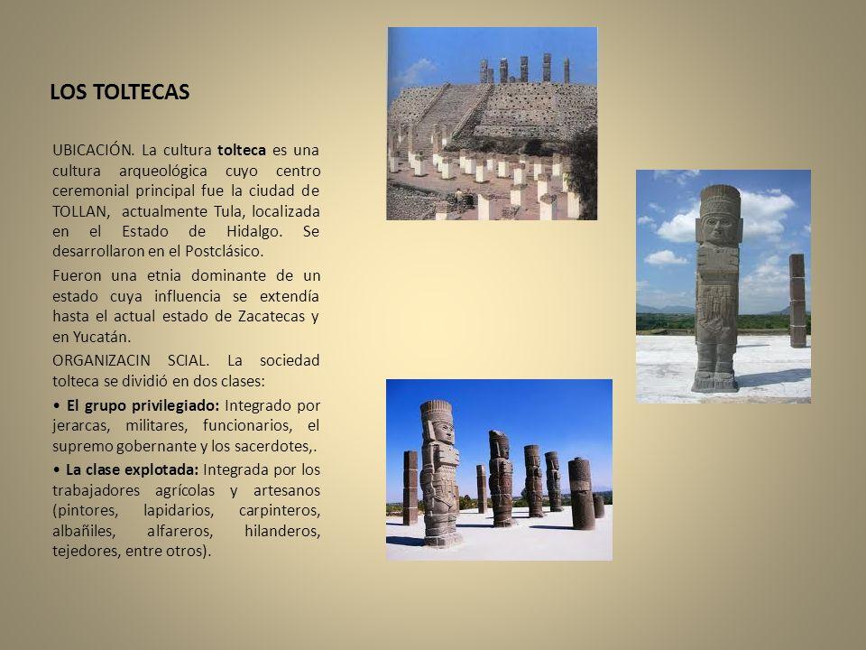 LOS TOLTECAS UBICACIÓN. La cultura tolteca es una cultura arqueológica cuyo centro ceremonial principal fue la ciudad de TOLLAN, actualmente Tula, loc