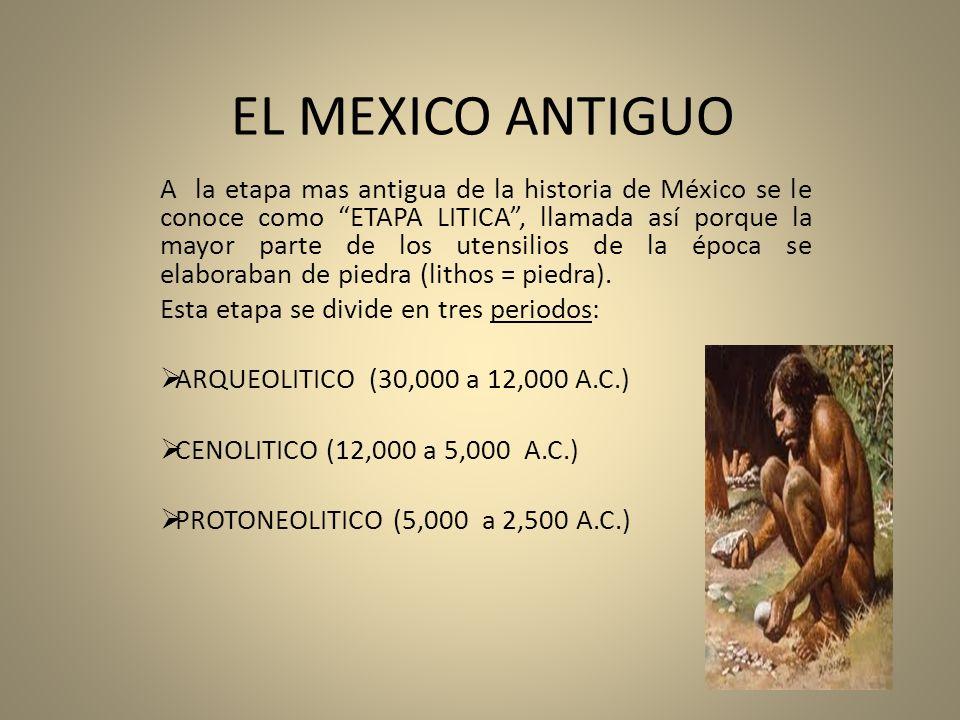 EL MEXICO ANTIGUO A la etapa mas antigua de la historia de México se le conoce como ETAPA LITICA, llamada así porque la mayor parte de los utensilios