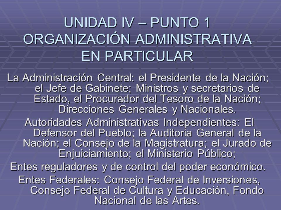 UNIDAD IV – PUNTO 1 ORGANIZACIÓN ADMINISTRATIVA EN PARTICULAR La Administración Central: el Presidente de la Nación; el Jefe de Gabinete; Ministros y