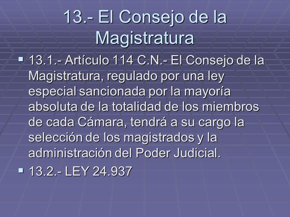 13.- El Consejo de la Magistratura 13.1.- Artículo 114 C.N.- El Consejo de la Magistratura, regulado por una ley especial sancionada por la mayoría ab
