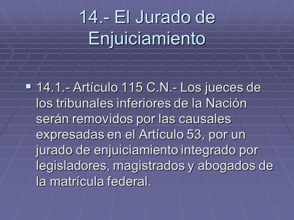 14.- El Jurado de Enjuiciamiento 14.1.- Artículo 115 C.N.- Los jueces de los tribunales inferiores de la Nación serán removidos por las causales expre