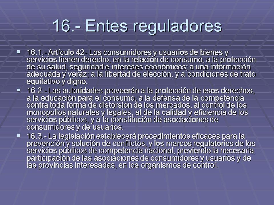 16.- Entes reguladores 16.1.- Artículo 42- Los consumidores y usuarios de bienes y servicios tienen derecho, en la relación de consumo, a la protecció