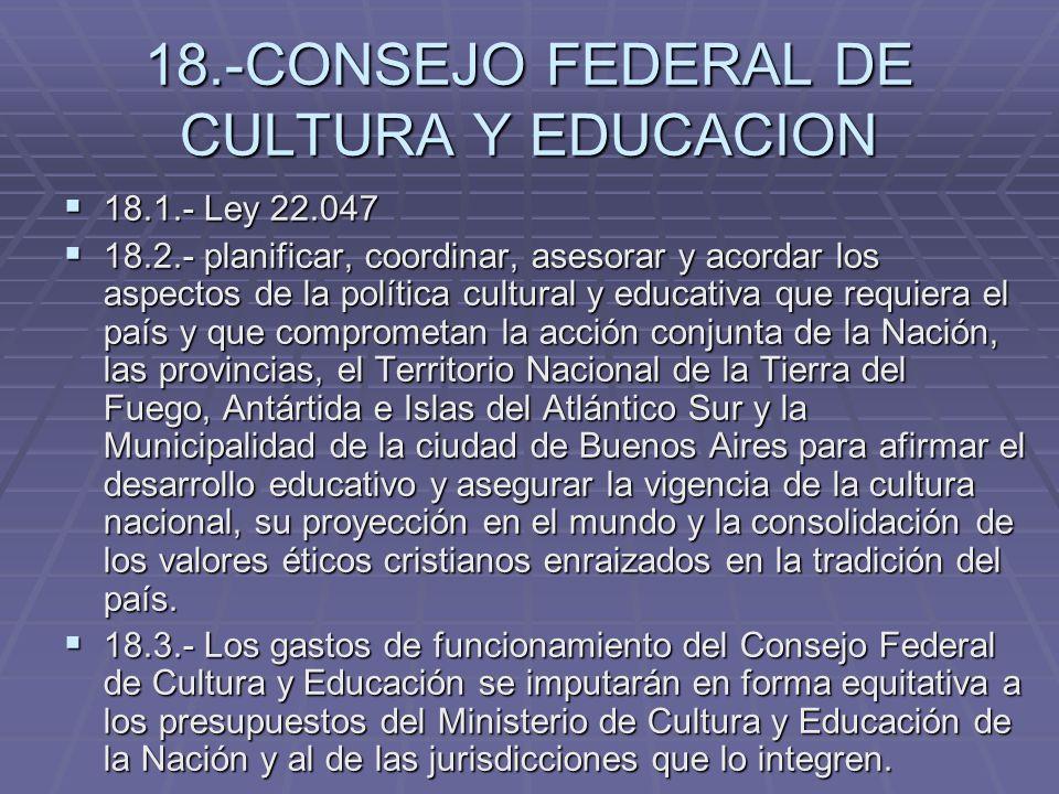 18.-CONSEJO FEDERAL DE CULTURA Y EDUCACION 18.1.- Ley 22.047 18.1.- Ley 22.047 18.2.- planificar, coordinar, asesorar y acordar los aspectos de la pol