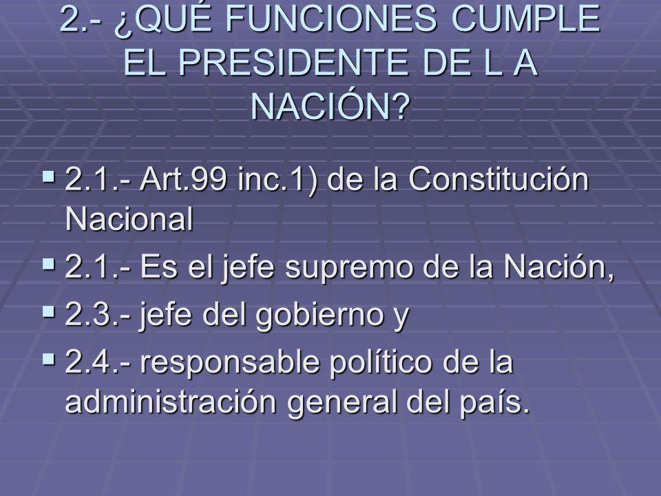 2.- ¿QUÉ FUNCIONES CUMPLE EL PRESIDENTE DE L A NACIÓN? 2.1.- Art.99 inc.1) de la Constitución Nacional 2.1.- Art.99 inc.1) de la Constitución Nacional