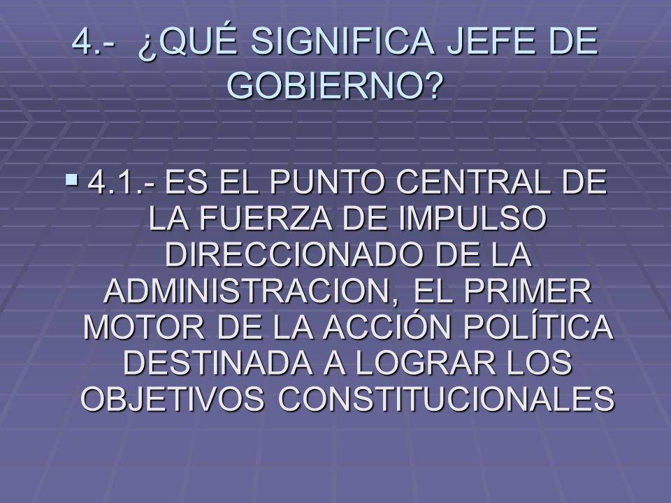 4.- ¿QUÉ SIGNIFICA JEFE DE GOBIERNO? 4.1.- ES EL PUNTO CENTRAL DE LA FUERZA DE IMPULSO DIRECCIONADO DE LA ADMINISTRACION, EL PRIMER MOTOR DE LA ACCIÓN