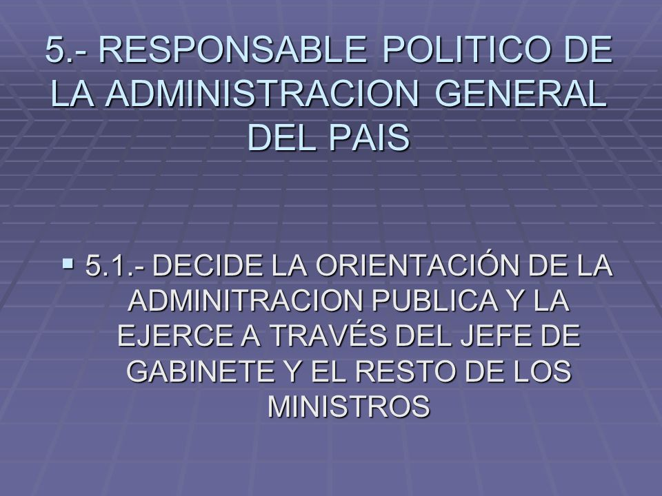 5.- RESPONSABLE POLITICO DE LA ADMINISTRACION GENERAL DEL PAIS 5.1.- DECIDE LA ORIENTACIÓN DE LA ADMINITRACION PUBLICA Y LA EJERCE A TRAVÉS DEL JEFE D