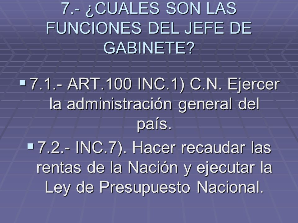 7.- ¿CUALES SON LAS FUNCIONES DEL JEFE DE GABINETE? 7.1.- ART.100 INC.1) C.N. Ejercer la administración general del país. 7.1.- ART.100 INC.1) C.N. Ej