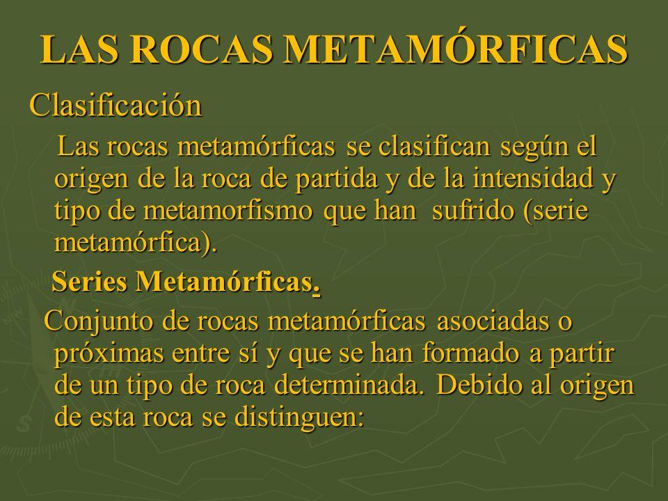 LAS ROCAS METAMÓRFICAS Clasificación Las rocas metamórficas se clasifican según el origen de la roca de partida y de la intensidad y tipo de metamorfi