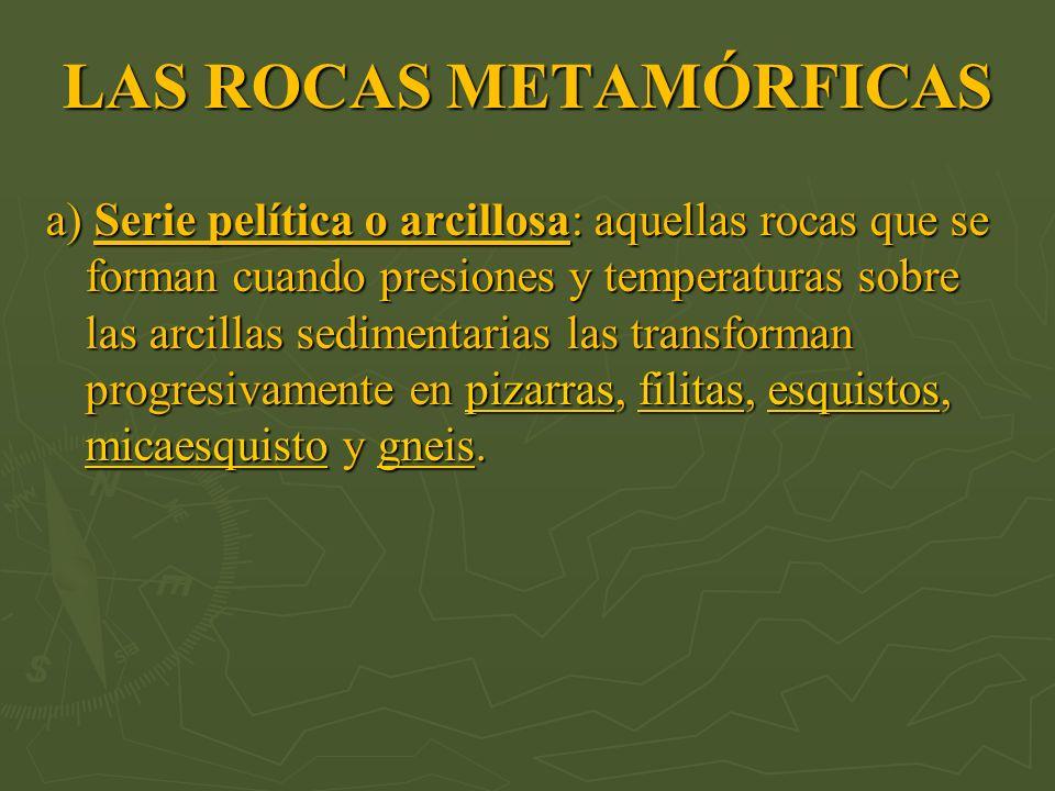 LAS ROCAS METAMÓRFICAS a) Serie pelítica o arcillosa: aquellas rocas que se forman cuando presiones y temperaturas sobre las arcillas sedimentarias la