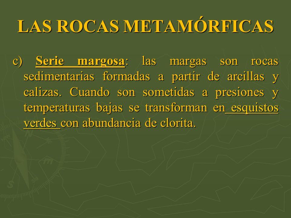 LAS ROCAS METAMÓRFICAS c) Serie margosa: las margas son rocas sedimentarias formadas a partir de arcillas y calizas. Cuando son sometidas a presiones
