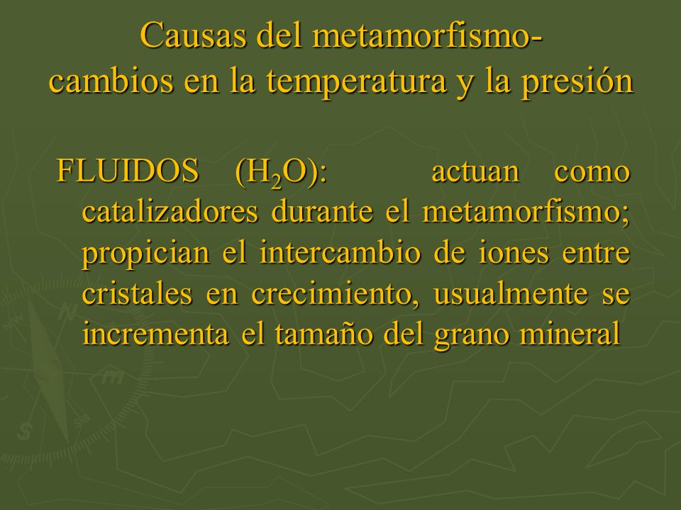 Causas del metamorfismo- cambios en la temperatura y la presión FLUIDOS (H 2 O): actuan como catalizadores durante el metamorfismo; propician el inter