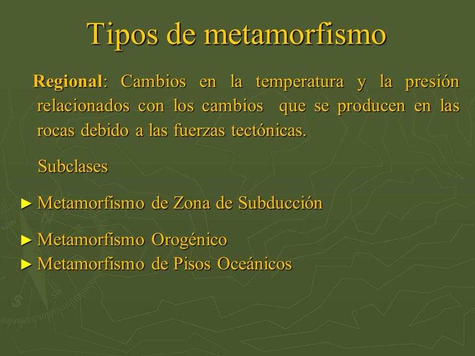 Tipos de metamorfismo Regional: Cambios en la temperatura y la presión relacionados con los cambios que se producen en las rocas debido a las fuerzas