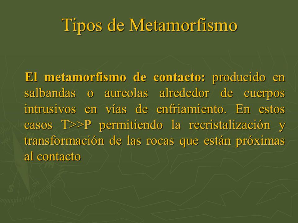 Tipos de Metamorfismo El metamorfismo de contacto: producido en salbandas o aureolas alrededor de cuerpos intrusivos en vías de enfriamiento. En estos