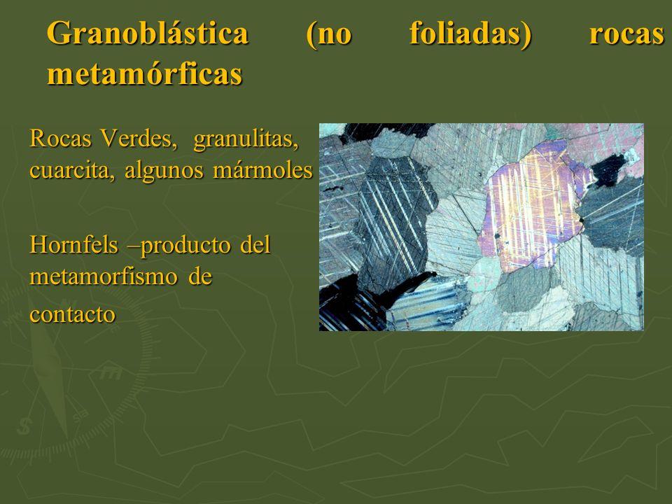 Granoblástica (no foliadas) rocas metamórficas Rocas Verdes, granulitas, cuarcita, algunos mármoles Hornfels –producto del metamorfismo de contacto