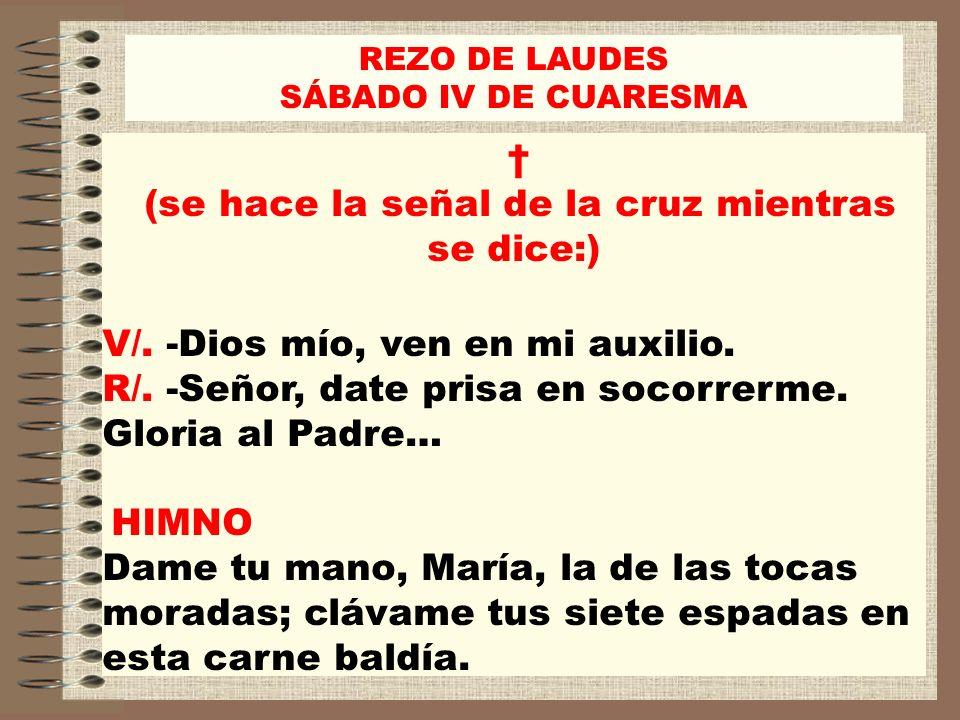 REZO DE LAUDES SÁBADO IV DE CUARESMA (se hace la señal de la cruz mientras se dice:) V/. -Dios mío, ven en mi auxilio. R/. -Señor, date prisa en socor