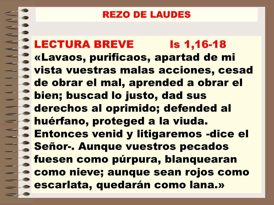 LECTURA BREVE Is 1,16-18 «Lavaos, purificaos, apartad de mi vista vuestras malas acciones, cesad de obrar el mal, aprended a obrar el bien; buscad lo