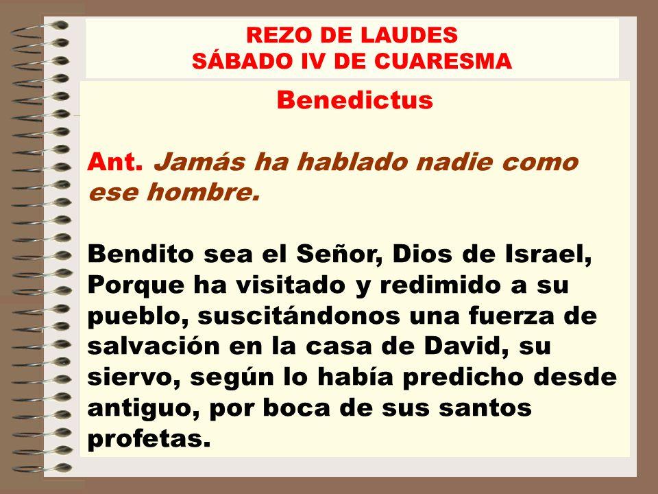 Benedictus Ant. Jamás ha hablado nadie como ese hombre. Bendito sea el Señor, Dios de Israel, Porque ha visitado y redimido a su pueblo, suscitándonos