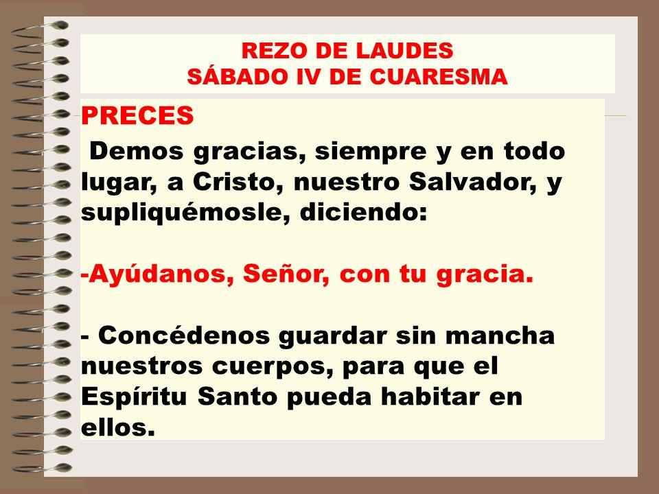 REZO DE LAUDES SÁBADO IV DE CUARESMA PRECES Demos gracias, siempre y en todo lugar, a Cristo, nuestro Salvador, y supliquémosle, diciendo: -Ayúdanos,