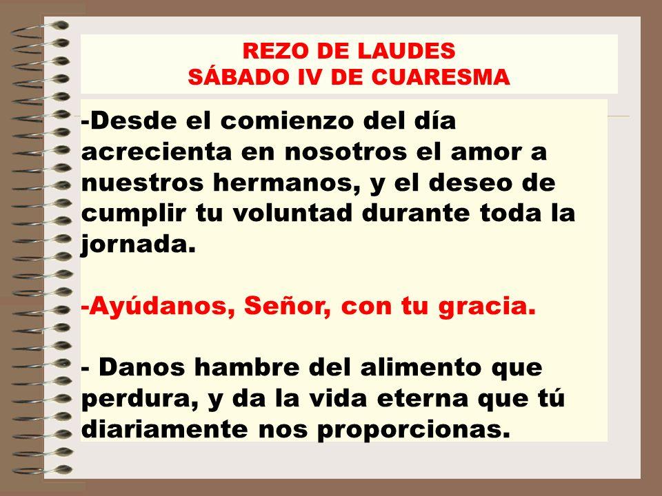 REZO DE LAUDES SÁBADO IV DE CUARESMA -Desde el comienzo del día acrecienta en nosotros el amor a nuestros hermanos, y el deseo de cumplir tu voluntad