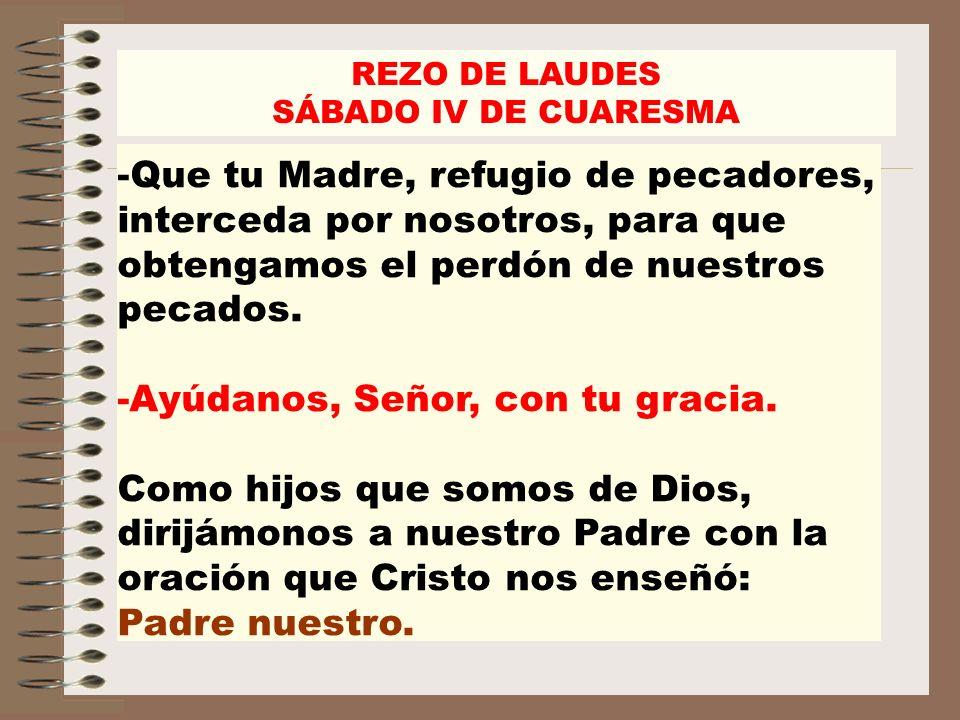 REZO DE LAUDES SÁBADO IV DE CUARESMA -Que tu Madre, refugio de pecadores, interceda por nosotros, para que obtengamos el perdón de nuestros pecados. -