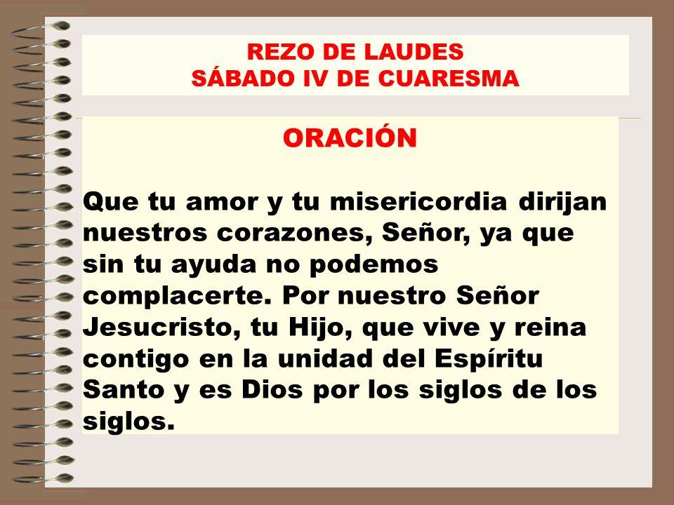 REZO DE LAUDES SÁBADO IV DE CUARESMA ORACIÓN Que tu amor y tu misericordia dirijan nuestros corazones, Señor, ya que sin tu ayuda no podemos complacer