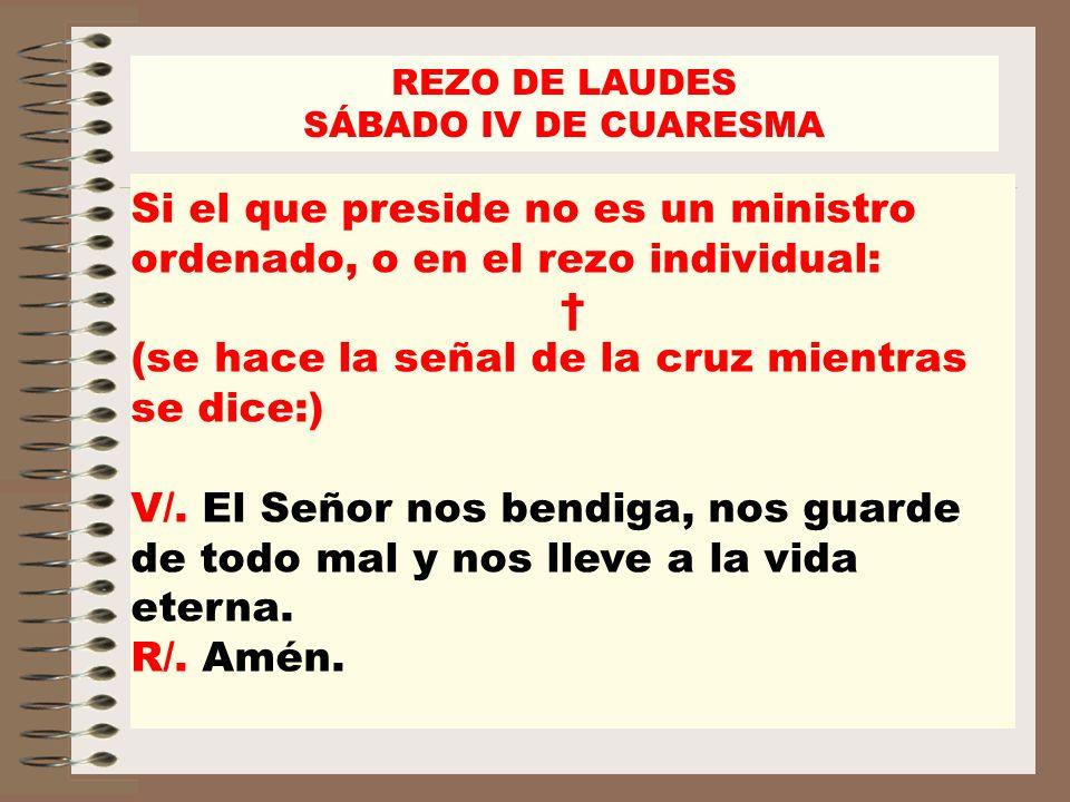 REZO DE LAUDES SÁBADO IV DE CUARESMA Si el que preside no es un ministro ordenado, o en el rezo individual: (se hace la señal de la cruz mientras se d