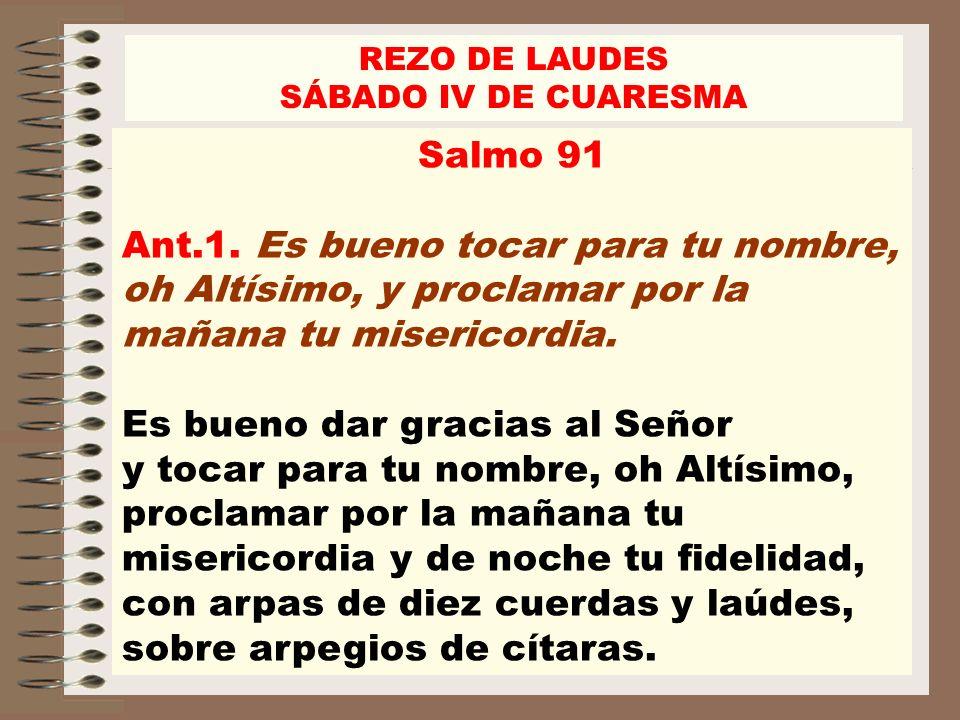 REZO DE LAUDES SÁBADO IV DE CUARESMA Salmo 91 Ant.1. Es bueno tocar para tu nombre, oh Altísimo, y proclamar por la mañana tu misericordia. Es bueno d