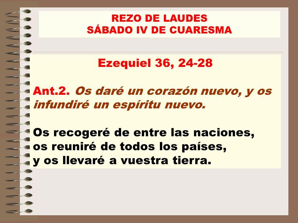 REZO DE LAUDES SÁBADO IV DE CUARESMA Ezequiel 36, 24-28 Ant.2. Os daré un corazón nuevo, y os infundiré un espíritu nuevo. Os recogeré de entre las na