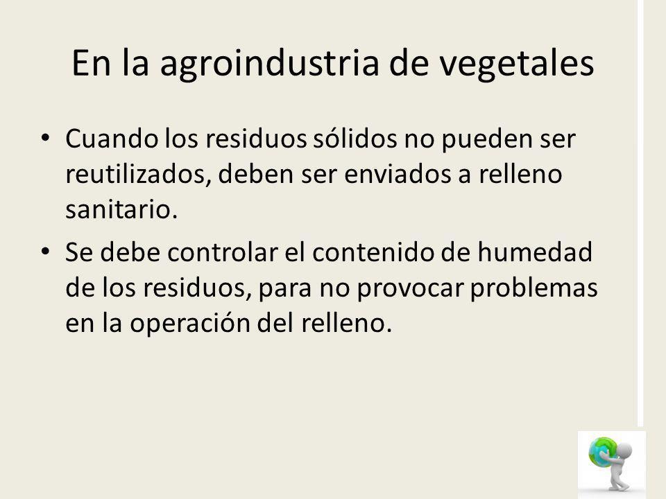 En la agroindustria de vegetales Cuando los residuos sólidos no pueden ser reutilizados, deben ser enviados a relleno sanitario. Se debe controlar el