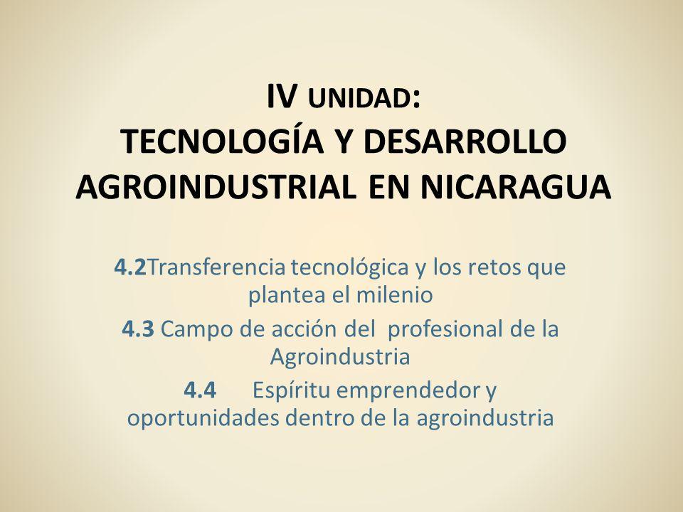 IV UNIDAD : TECNOLOGÍA Y DESARROLLO AGROINDUSTRIAL EN NICARAGUA 4.2Transferencia tecnológica y los retos que plantea el milenio 4.3 Campo de acción de