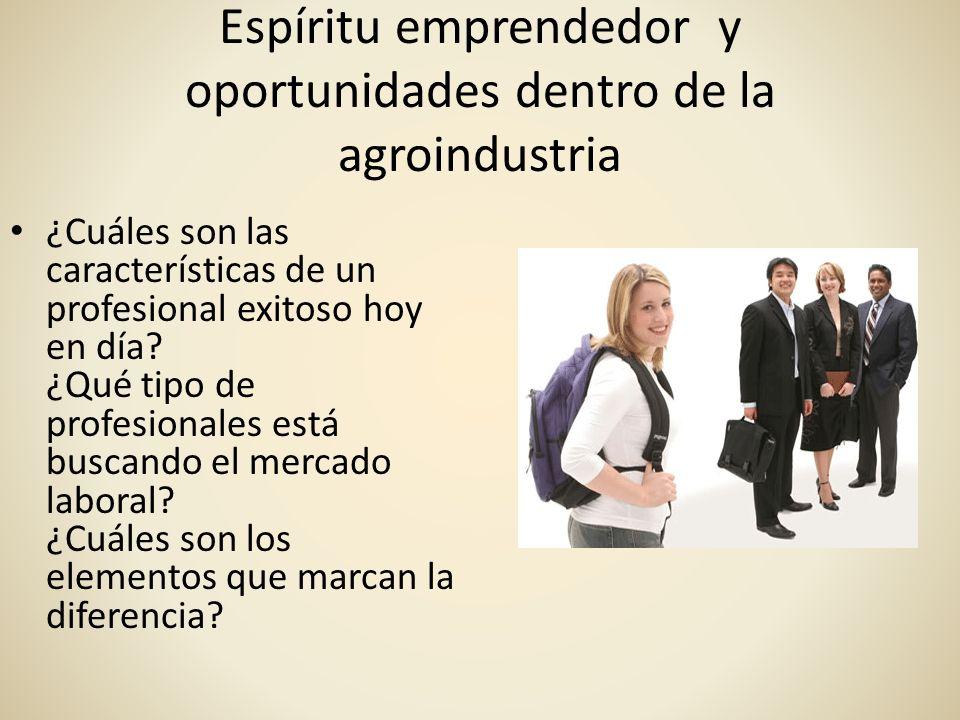 Espíritu emprendedor y oportunidades dentro de la agroindustria ¿Cuáles son las características de un profesional exitoso hoy en día? ¿Qué tipo de pro