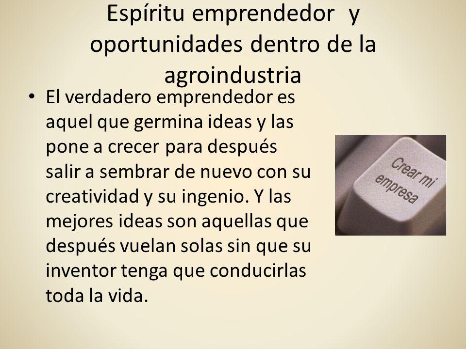 Espíritu emprendedor y oportunidades dentro de la agroindustria El verdadero emprendedor es aquel que germina ideas y las pone a crecer para después s