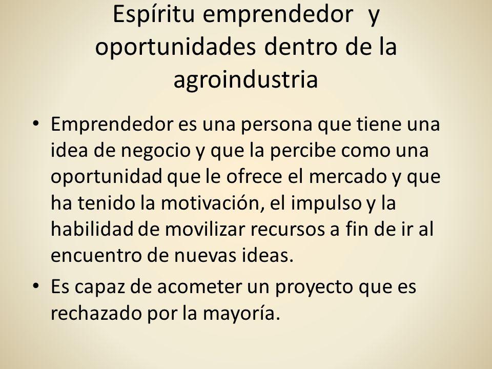 Espíritu emprendedor y oportunidades dentro de la agroindustria Emprendedor es una persona que tiene una idea de negocio y que la percibe como una opo