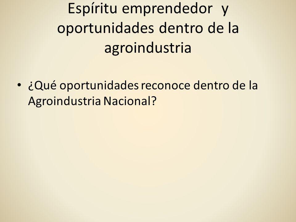 Espíritu emprendedor y oportunidades dentro de la agroindustria ¿Qué oportunidades reconoce dentro de la Agroindustria Nacional?
