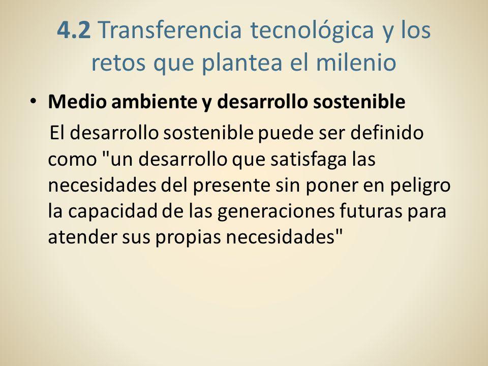4.2 Transferencia tecnológica y los retos que plantea el milenio Medio ambiente y desarrollo sostenible El desarrollo sostenible puede ser definido co