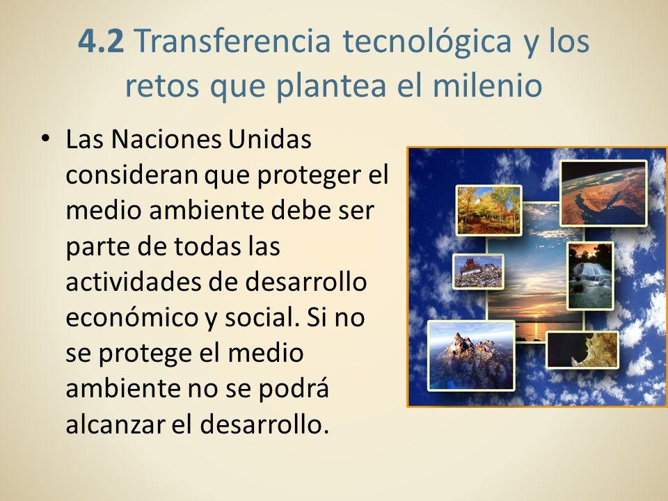 4.2 Transferencia tecnológica y los retos que plantea el milenio Las Naciones Unidas consideran que proteger el medio ambiente debe ser parte de todas