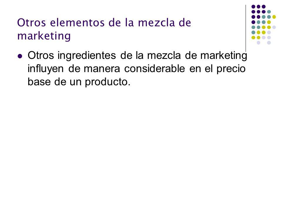 Otros elementos de la mezcla de marketing Otros ingredientes de la mezcla de marketing influyen de manera considerable en el precio base de un product