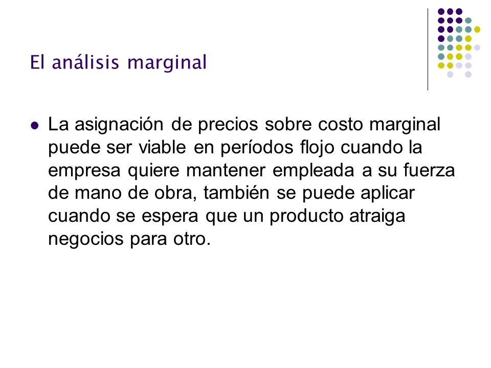 El análisis marginal La asignación de precios sobre costo marginal puede ser viable en períodos flojo cuando la empresa quiere mantener empleada a su