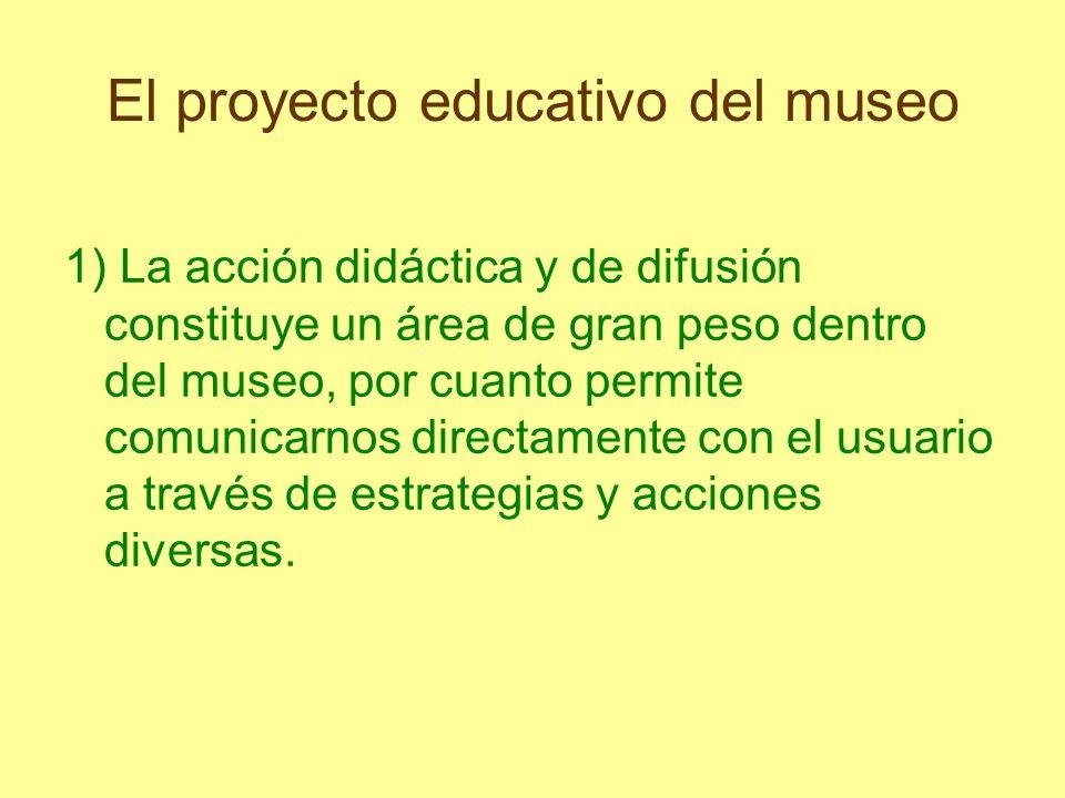 El proyecto educativo del museo 1) La acción didáctica y de difusión constituye un área de gran peso dentro del museo, por cuanto permite comunicarnos