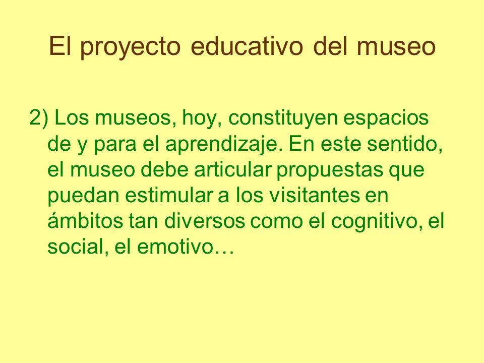 El proyecto educativo del museo 2) Los museos, hoy, constituyen espacios de y para el aprendizaje. En este sentido, el museo debe articular propuestas