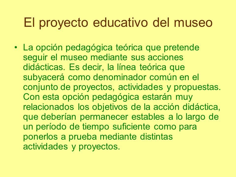 El proyecto educativo del museo La opción pedagógica teórica que pretende seguir el museo mediante sus acciones didácticas. Es decir, la línea teórica