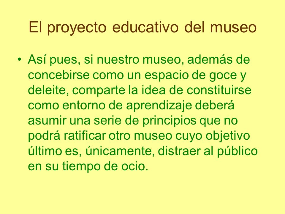 El proyecto educativo del museo Así pues, si nuestro museo, además de concebirse como un espacio de goce y deleite, comparte la idea de constituirse c