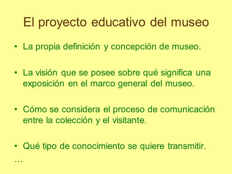 El proyecto educativo del museo La propia definición y concepción de museo. La visión que se posee sobre qué significa una exposición en el marco gene