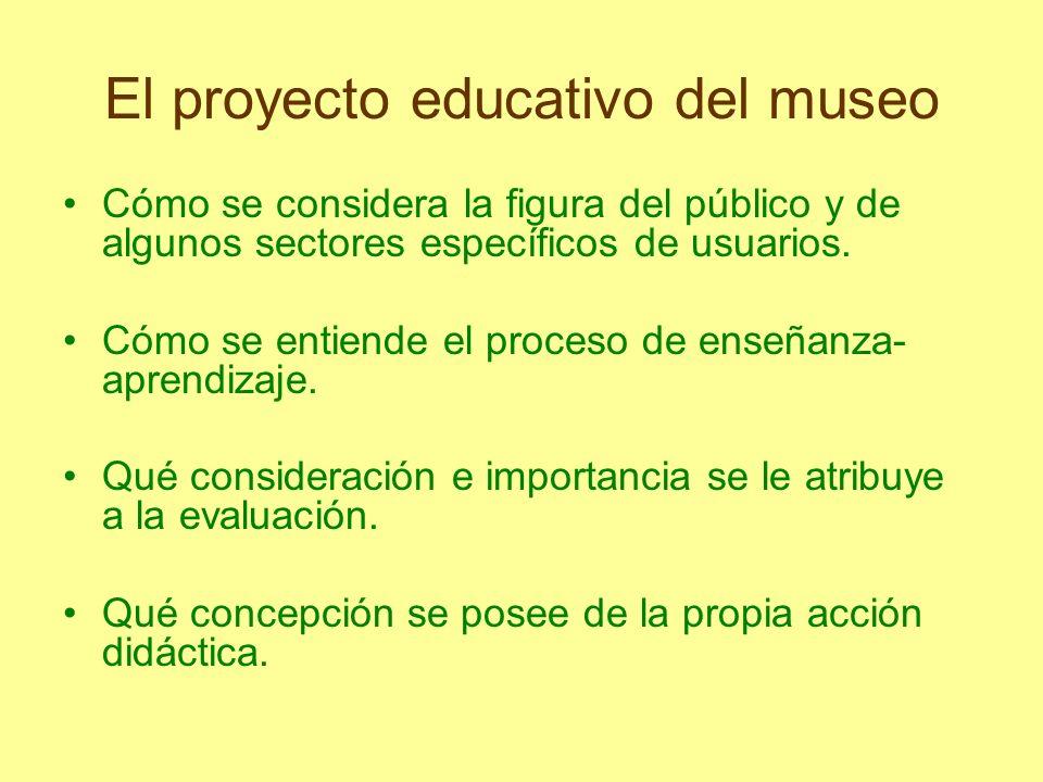El proyecto educativo del museo Cómo se considera la figura del público y de algunos sectores específicos de usuarios. Cómo se entiende el proceso de