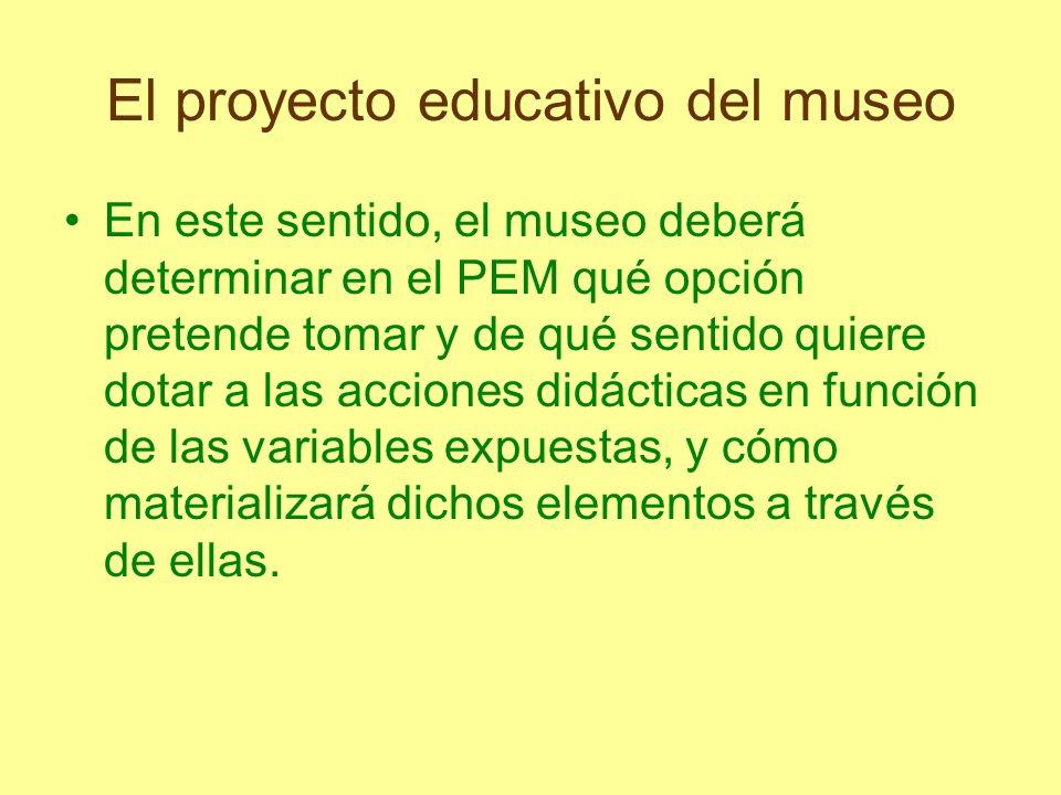 El proyecto educativo del museo En este sentido, el museo deberá determinar en el PEM qué opción pretende tomar y de qué sentido quiere dotar a las ac