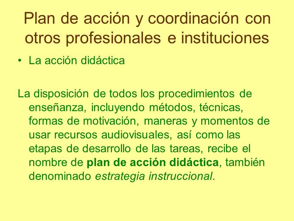Plan de acción y coordinación con otros profesionales e instituciones El desarrollo de todas las actividades y la distribución de éstas para el estudio de un tema o unidad requiere, en efecto un plan: el plan de acción didáctica.