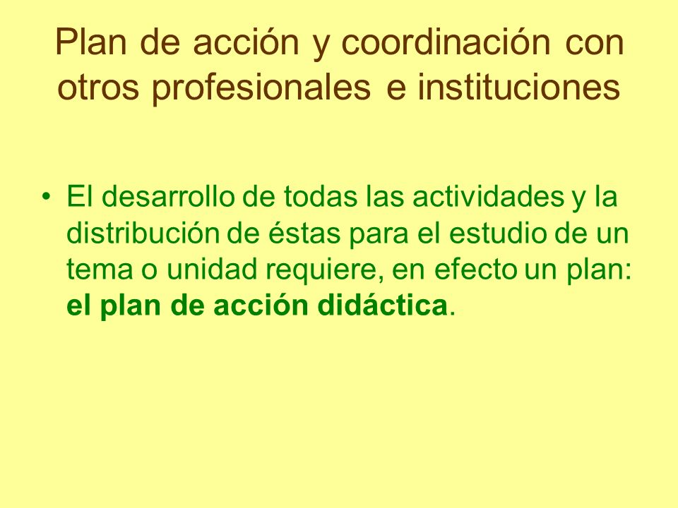 Plan de acción y coordinación con otros profesionales e instituciones Gran parte del éxito del aprendizaje depende de ese plan, pues las acciones didácticas llevadas a cabo antes o después de ciertos momentos apropiados u óptimos pueden no producir los efectos esperados.