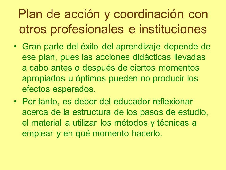 Plan de acción y coordinación con otros profesionales e instituciones Gran parte del éxito del aprendizaje depende de ese plan, pues las acciones didá