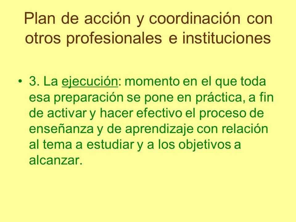Plan de acción y coordinación con otros profesionales e instituciones 3. La ejecución: momento en el que toda esa preparación se pone en práctica, a f